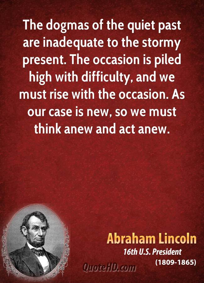 The dogmas of the quiet past are inadequate to the stormy present. The occasion is piled high with difficulty, and we must rise with the occasion. As our case is new, so we must think anew and act anew.
