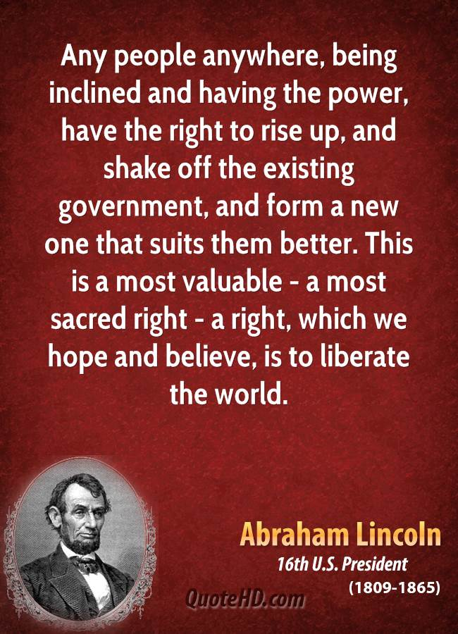 Any people anywhere, being inclined and having the power, have the right to rise up, and shake off the existing government, and form a new one that suits them better. This is a most valuable - a most sacred right - a right, which we hope and believe, is to liberate the world.