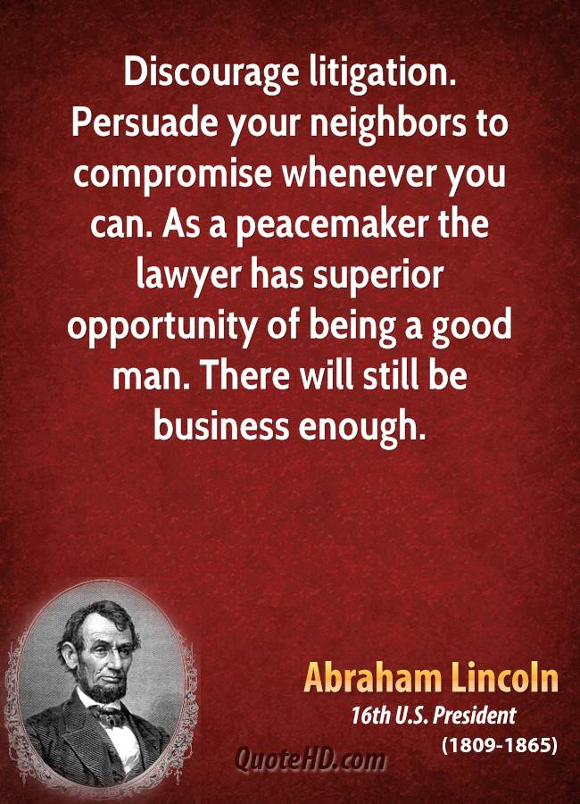 Discourage litigation. Persuade your neighbors to compromise whenever you can. As a peacemaker the lawyer has superior opportunity of being a good man. There will still be business enough.