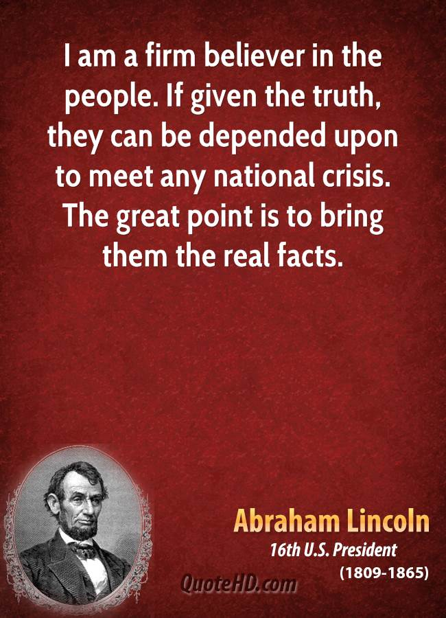 I am a firm believer in the people. If given the truth, they can be depended upon to meet any national crisis. The great point is to bring them the real facts.