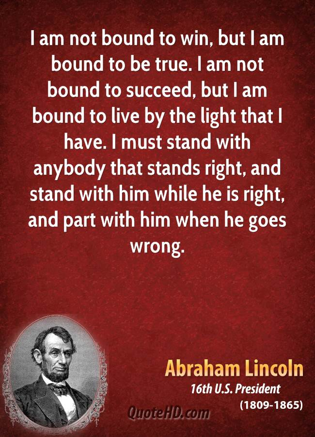 I am not bound to win, but I am bound to be true. I am not bound to succeed, but I am bound to live by the light that I have. I must stand with anybody that stands right, and stand with him while he is right, and part with him when he goes wrong.