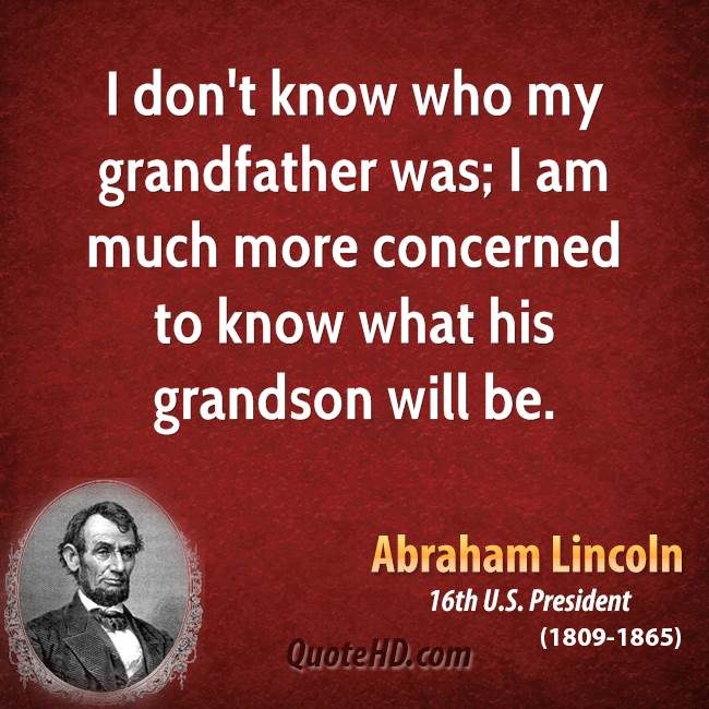 I don't know who my grandfather was; I am much more concerned to know what his grandson will be.