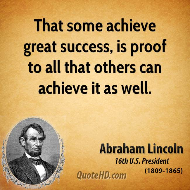 That some achieve great success, is proof to all that others can achieve it as well.