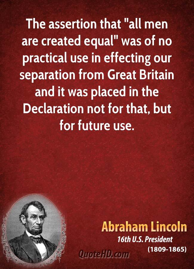 """The assertion that """"all men are created equal"""" was of no practical use in effecting our separation from Great Britain and it was placed in the Declaration not for that, but for future use."""