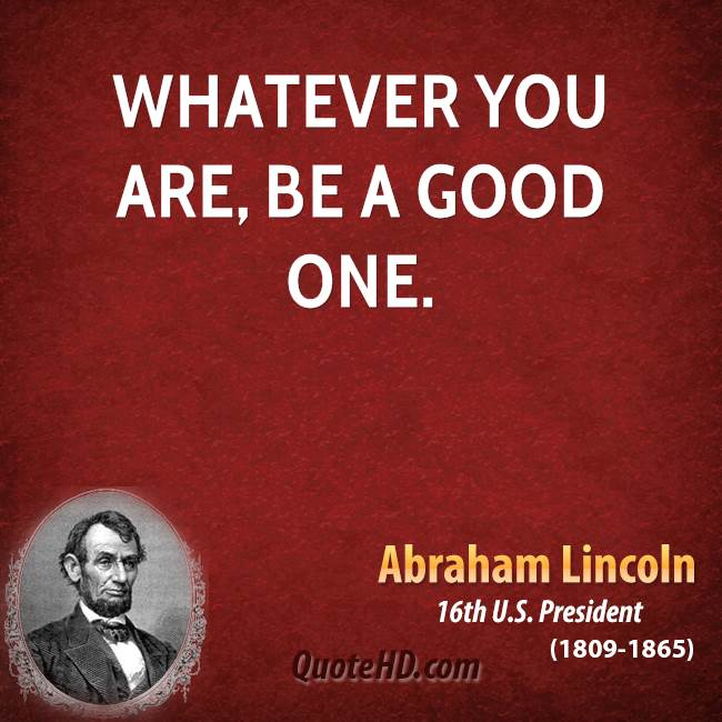 Lincoln Quote Whatever You Are Be A Good One: Abraham Lincoln Quotes