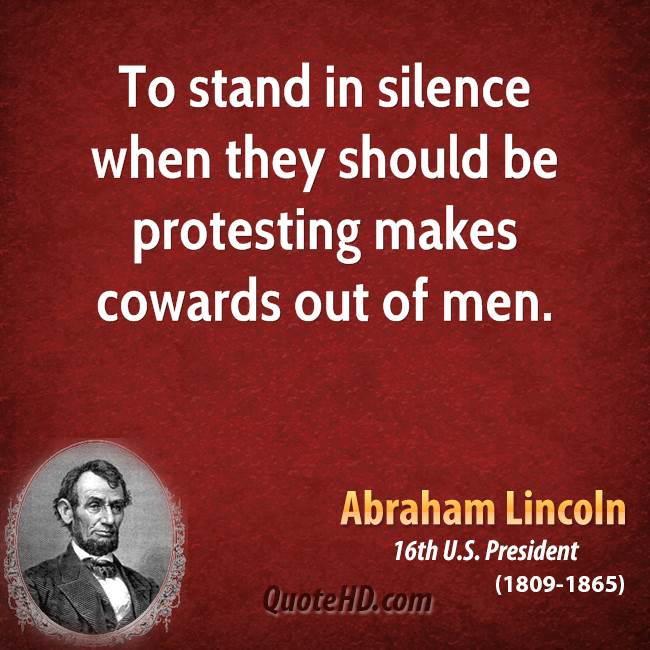 To stand in silence when they should be protesting makes cowards out of men.