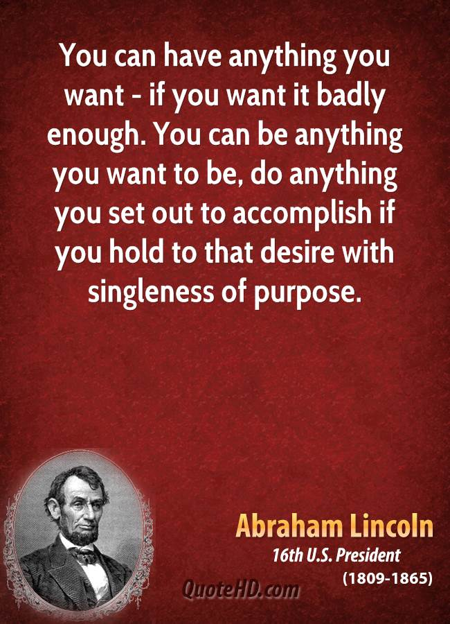You can have anything you want - if you want it badly enough. You can be anything you want to be, do anything you set out to accomplish if you hold to that desire with singleness of purpose.