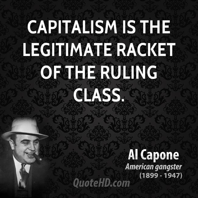 Capitalism is the legitimate racket of the ruling class.