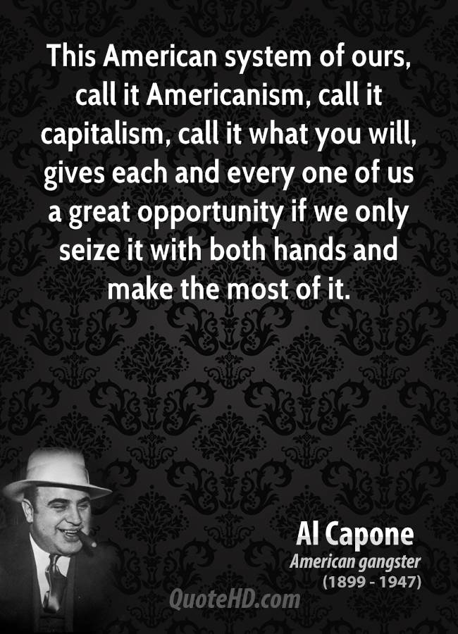 This American system of ours, call it Americanism, call it capitalism, call it what you will, gives each and every one of us a great opportunity if we only seize it with both hands and make the most of it.