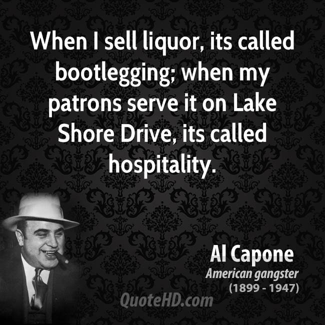 When I sell liquor, its called bootlegging; when my patrons serve it on Lake Shore Drive, its called hospitality.