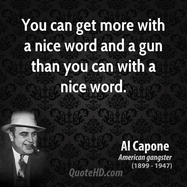 You can get more with a nice word and a gun than you can with a nice word.