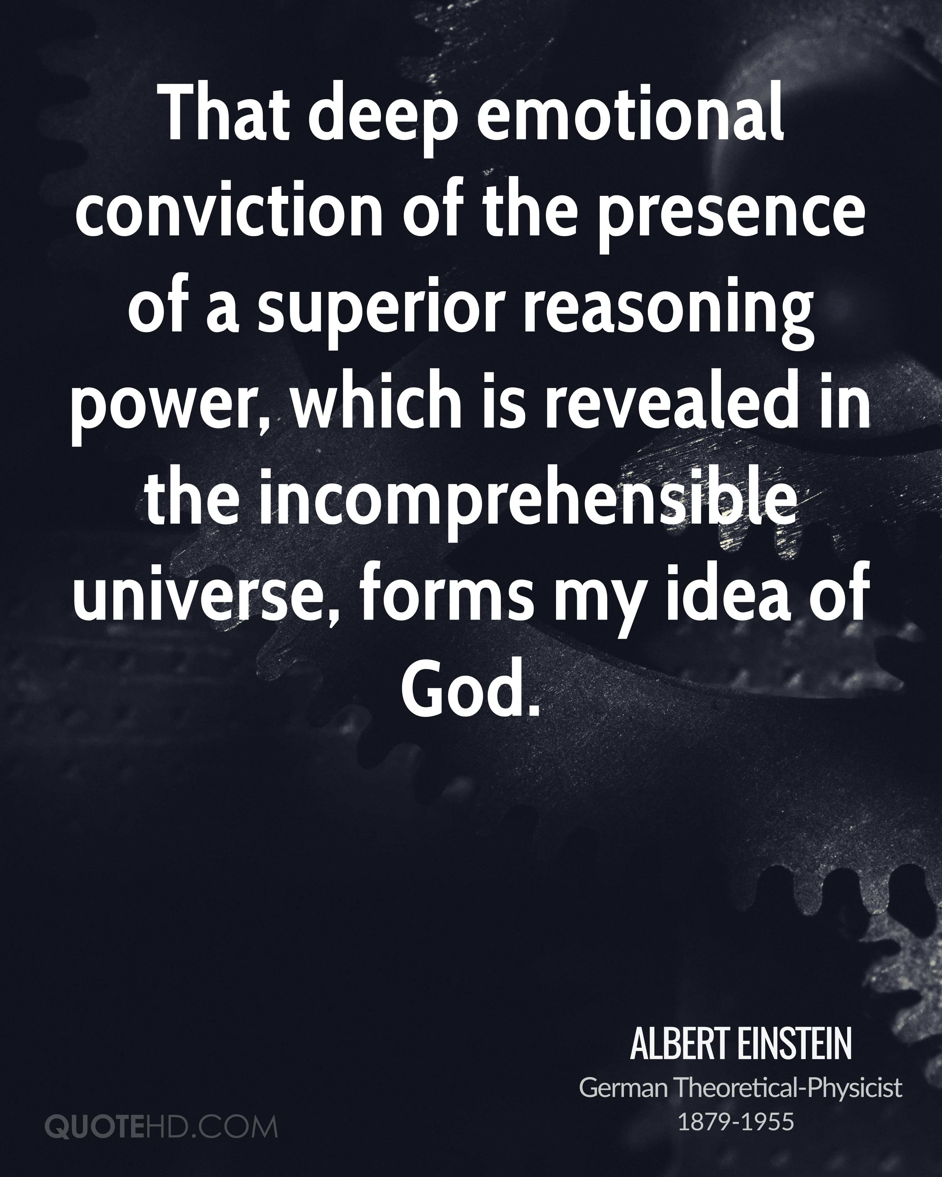 That deep emotional conviction of the presence of a superior reasoning power, which is revealed in the incomprehensible universe, forms my idea of God.