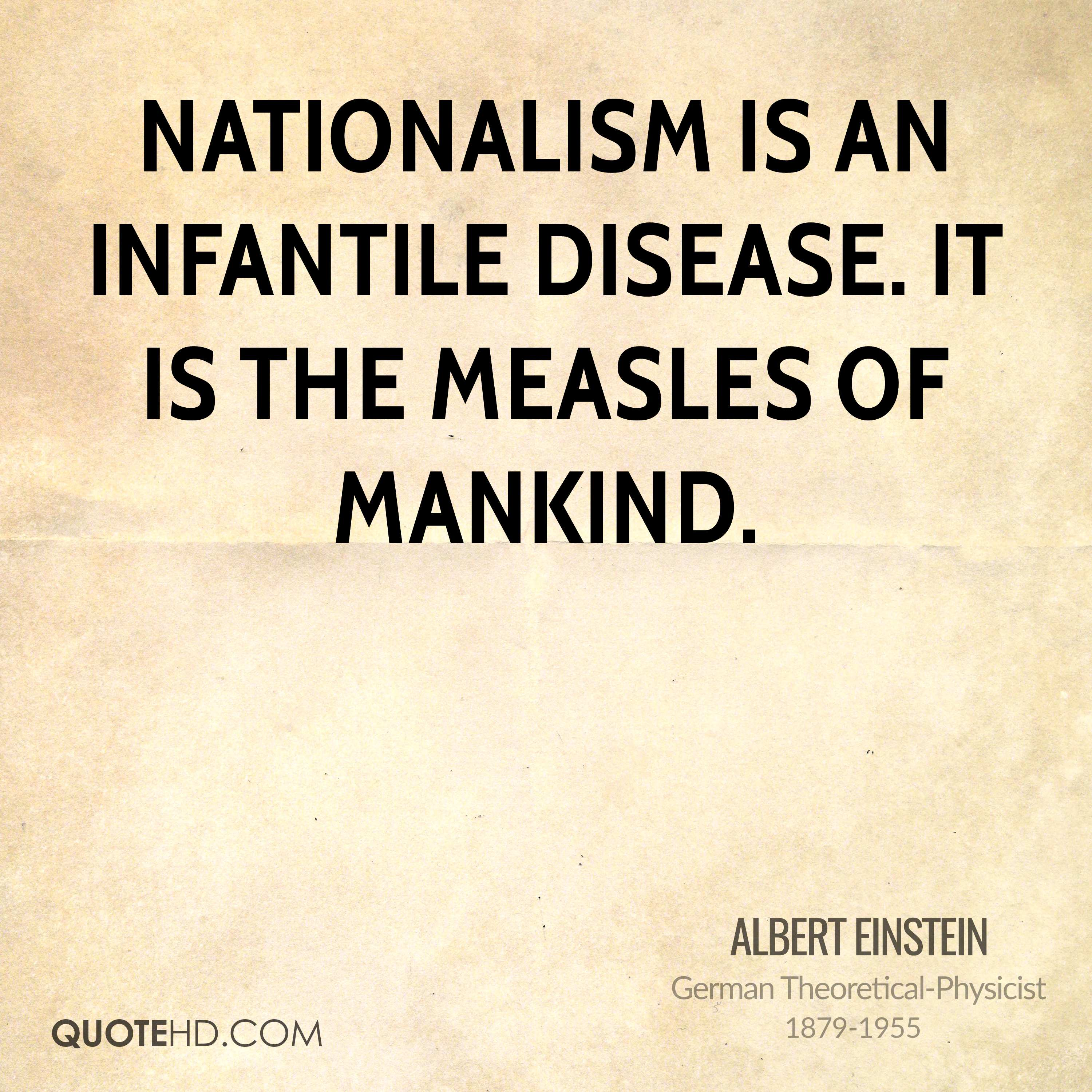 Nationalism is an infantile disease. It is the measles of mankind.