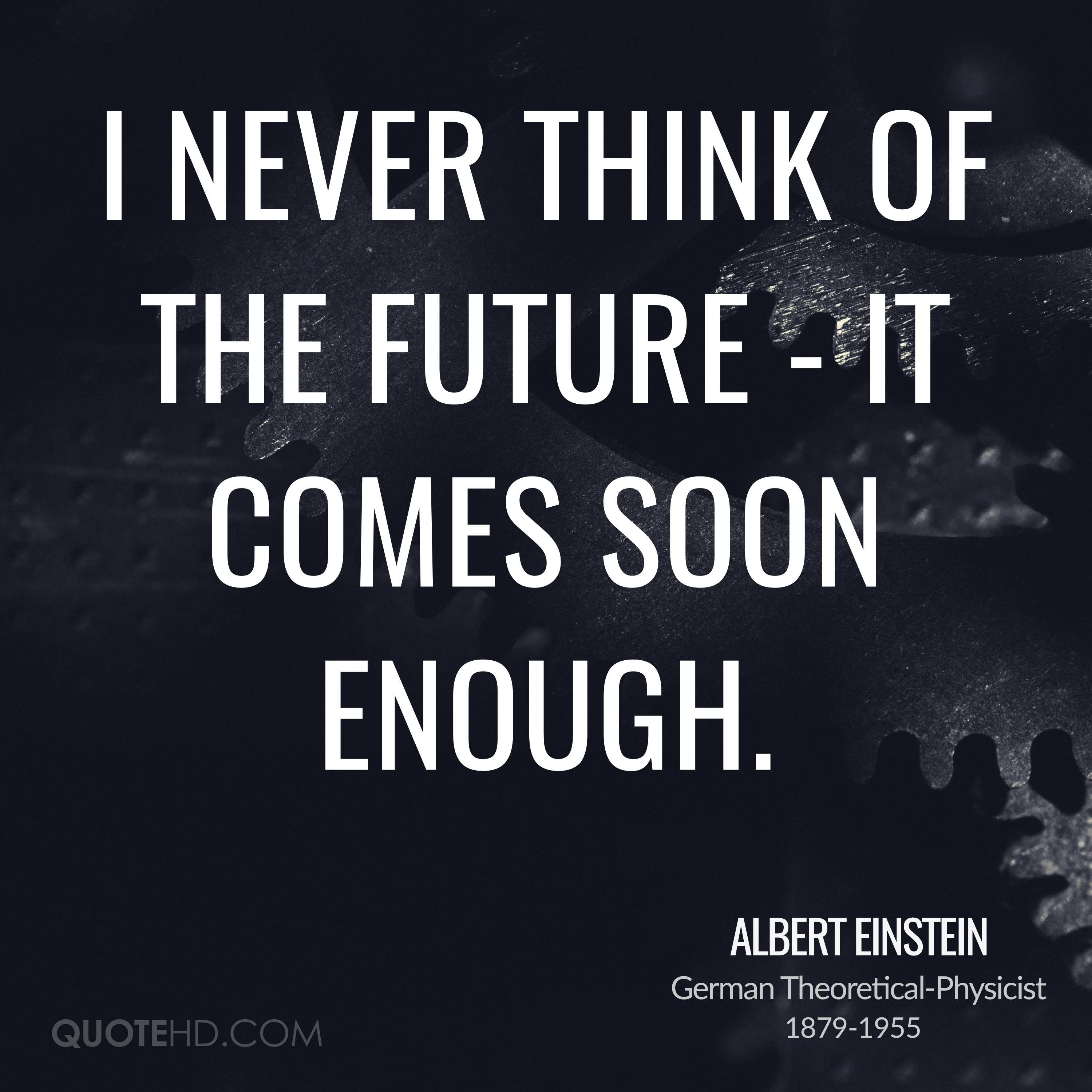 I never think of the future - it comes soon enough.