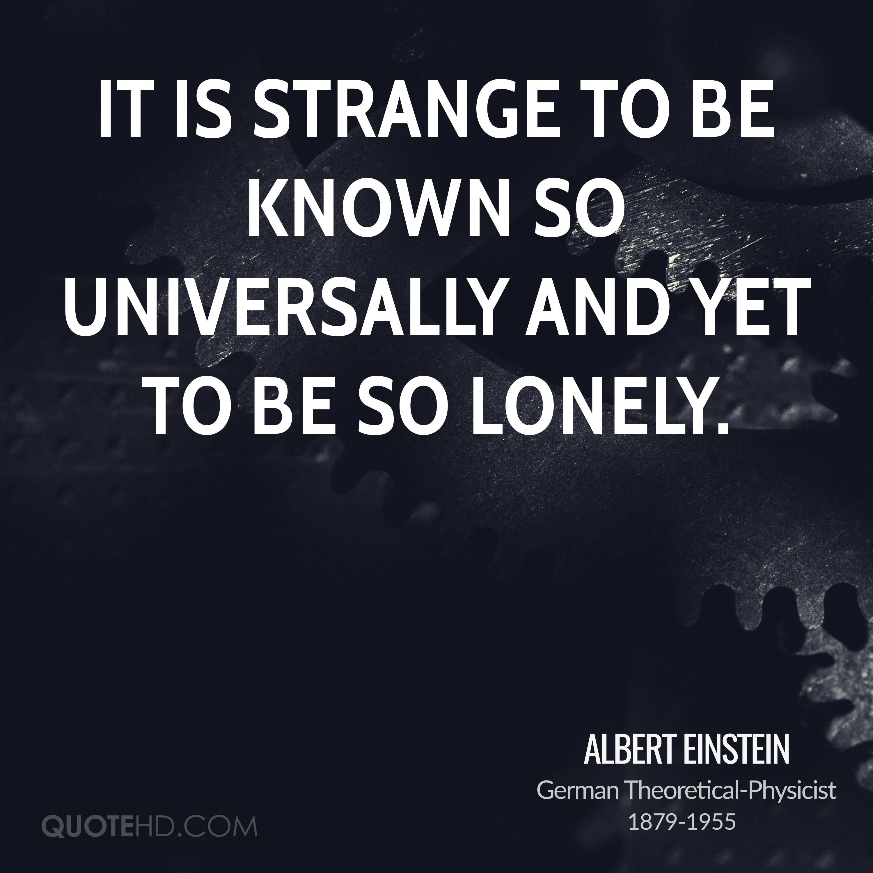 It is strange to be known so universally and yet to be so lonely.