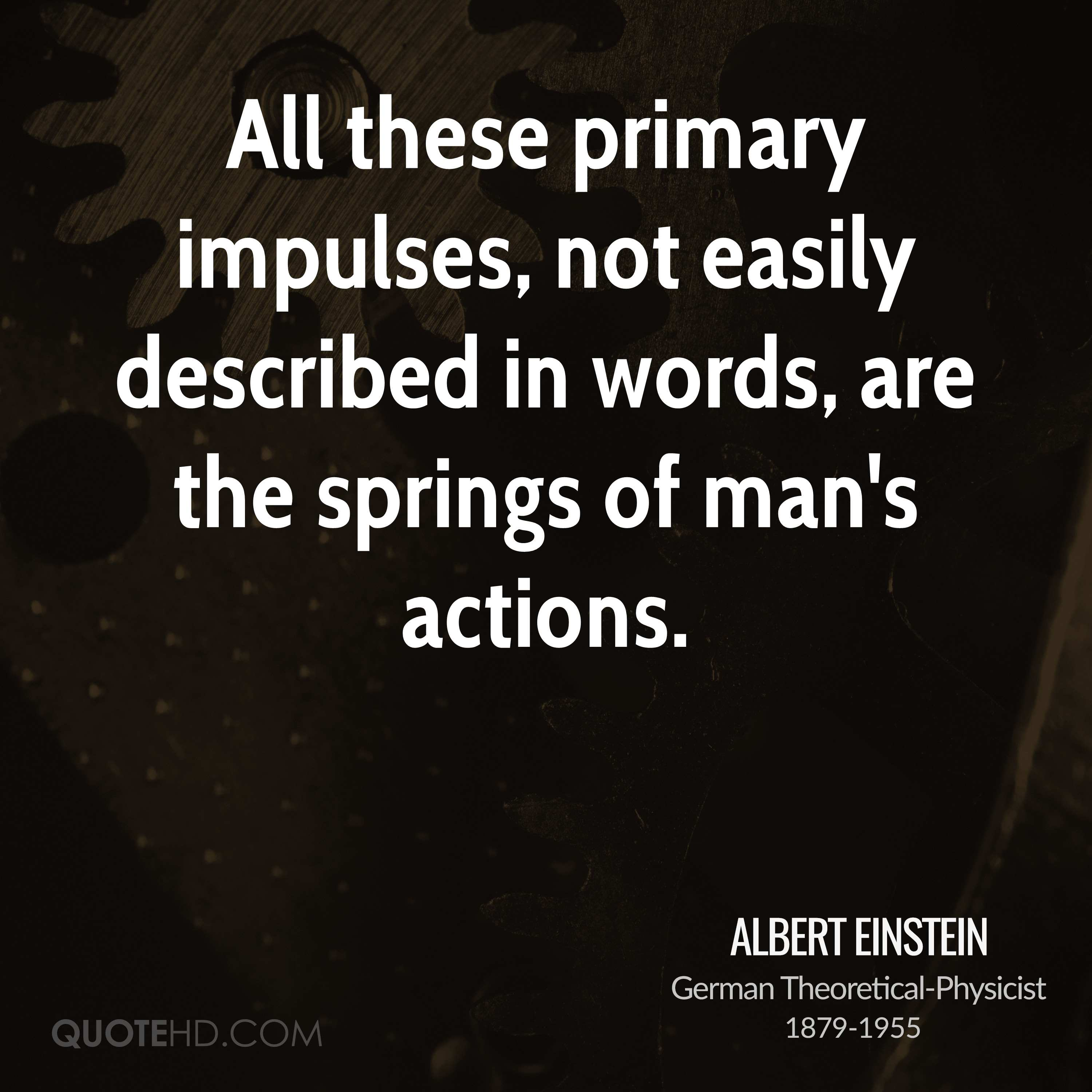 All these primary impulses, not easily described in words, are the springs of man's actions.