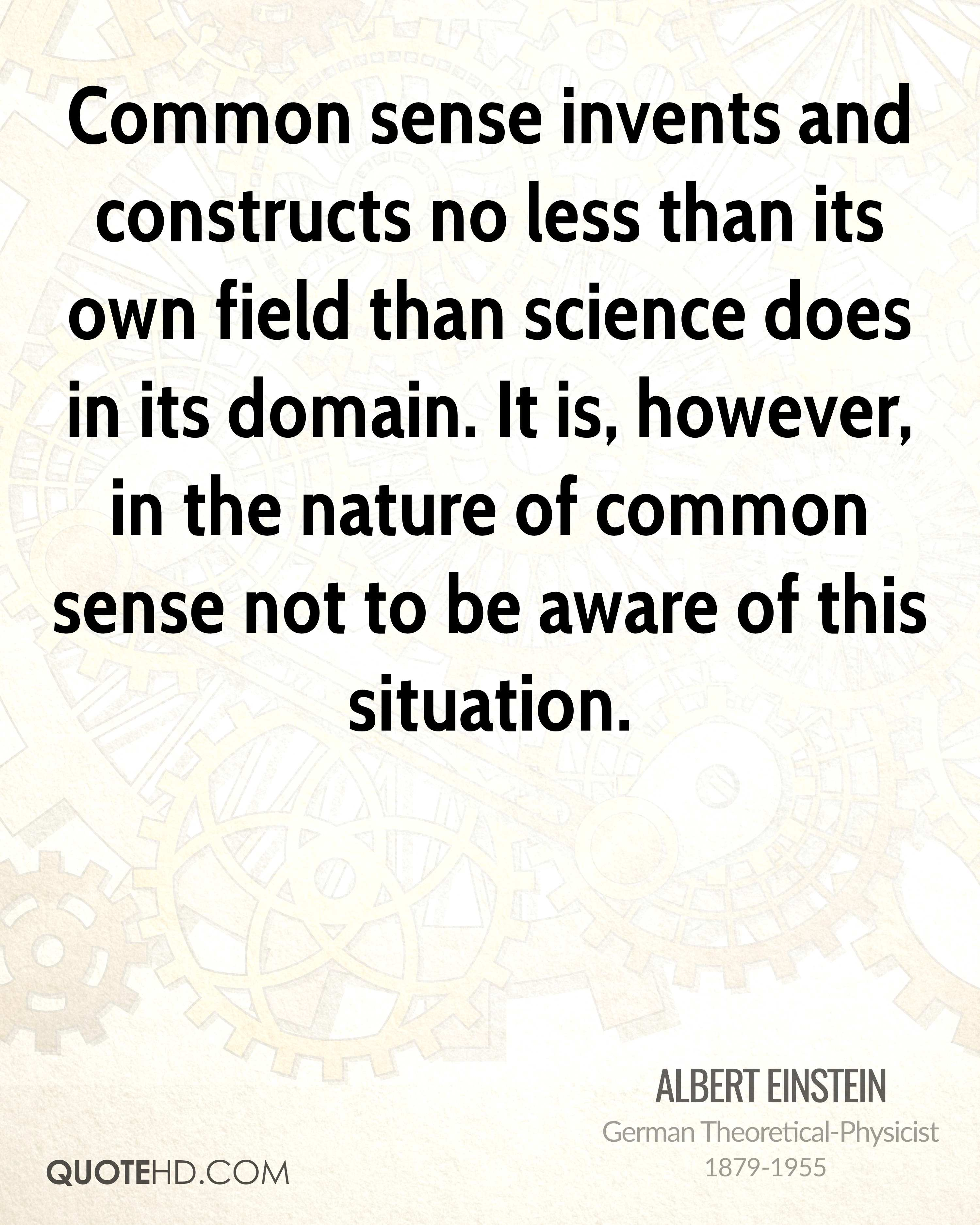 Common sense invents and constructs no less than its own field than science does in its domain. It is, however, in the nature of common sense not to be aware of this situation.