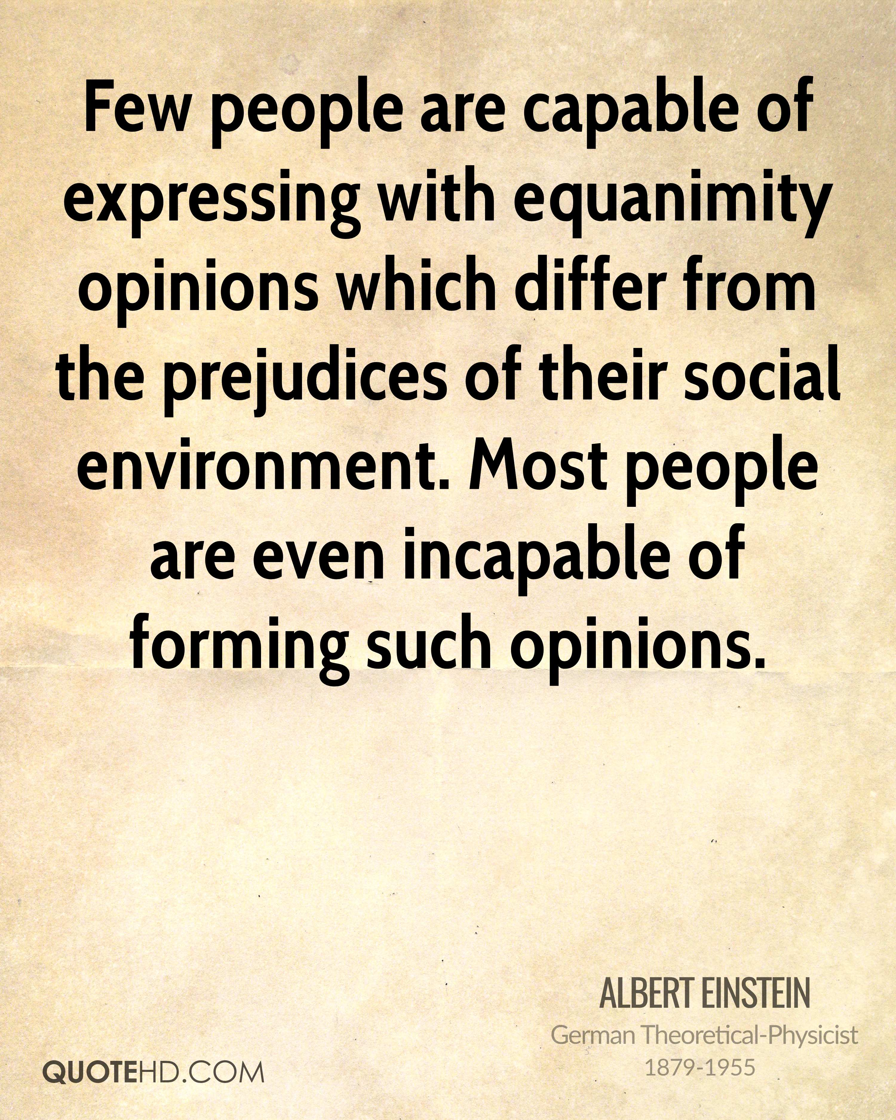 Few people are capable of expressing with equanimity opinions which differ from the prejudices of their social environment. Most people are even incapable of forming such opinions.