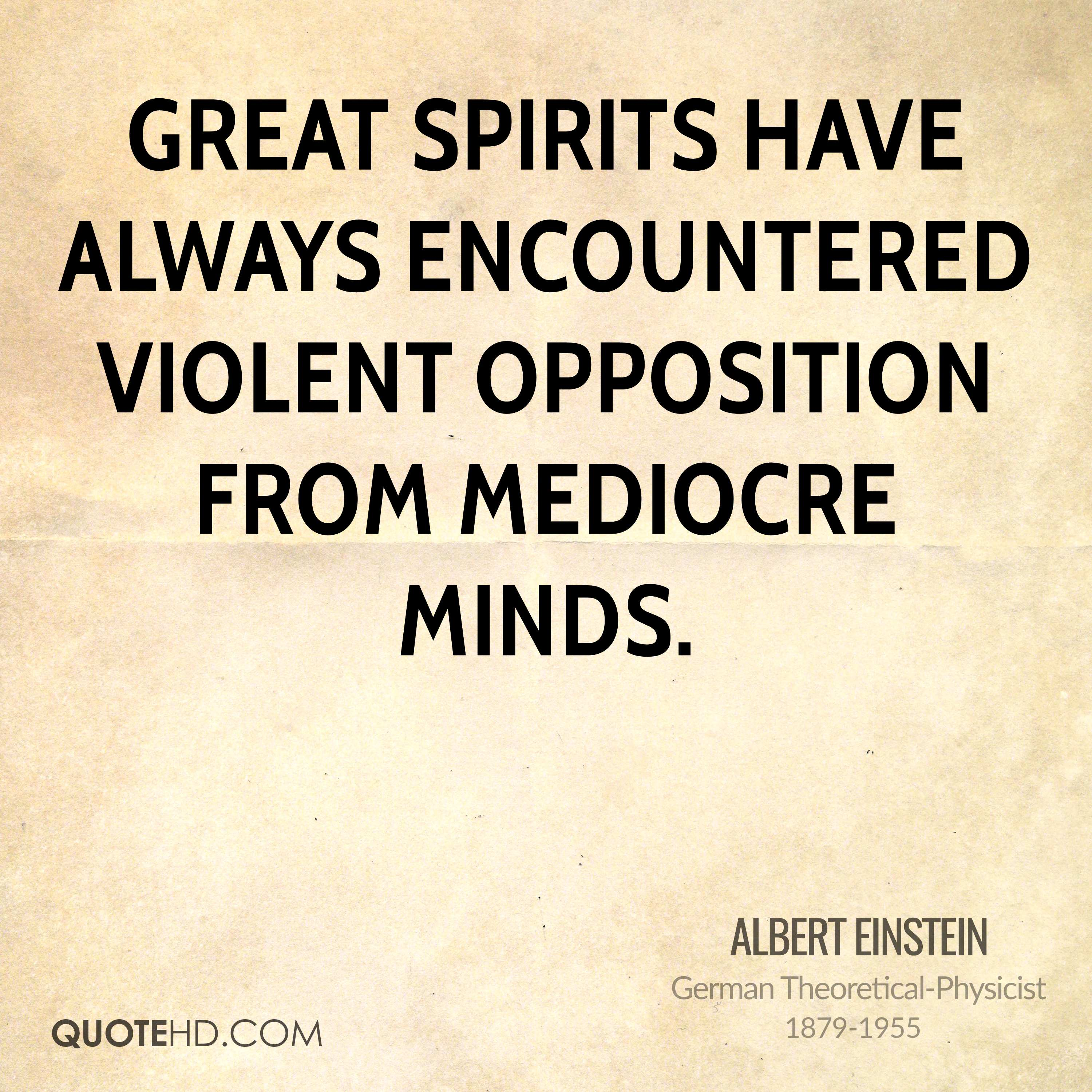Great spirits have always encountered violent opposition from mediocre minds.