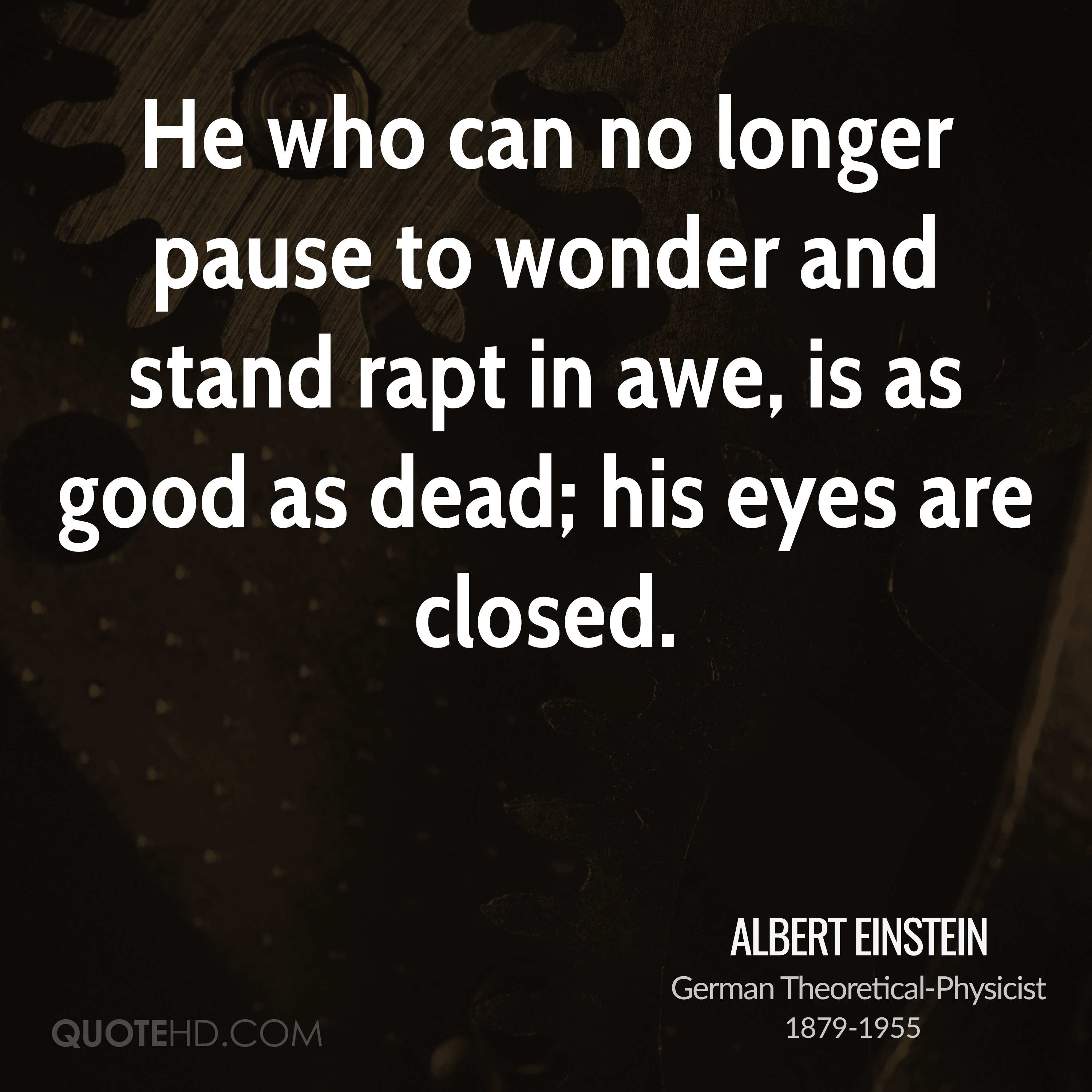 He who can no longer pause to wonder and stand rapt in awe, is as good as dead; his eyes are closed.