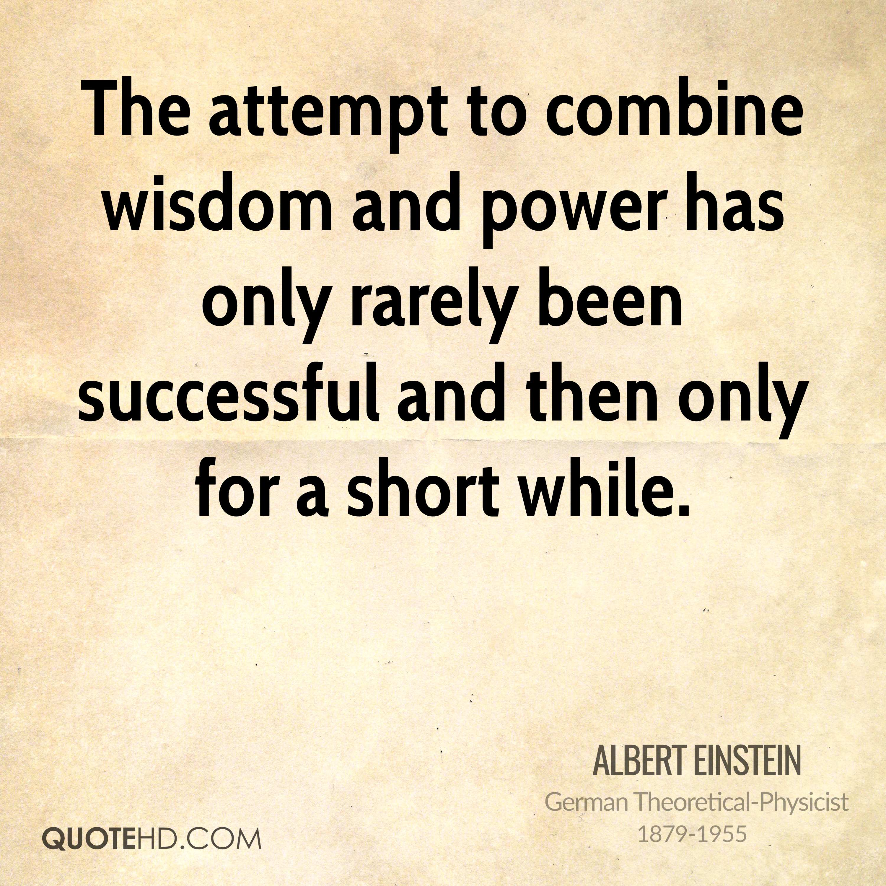 The attempt to combine wisdom and power has only rarely been successful and then only for a short while.