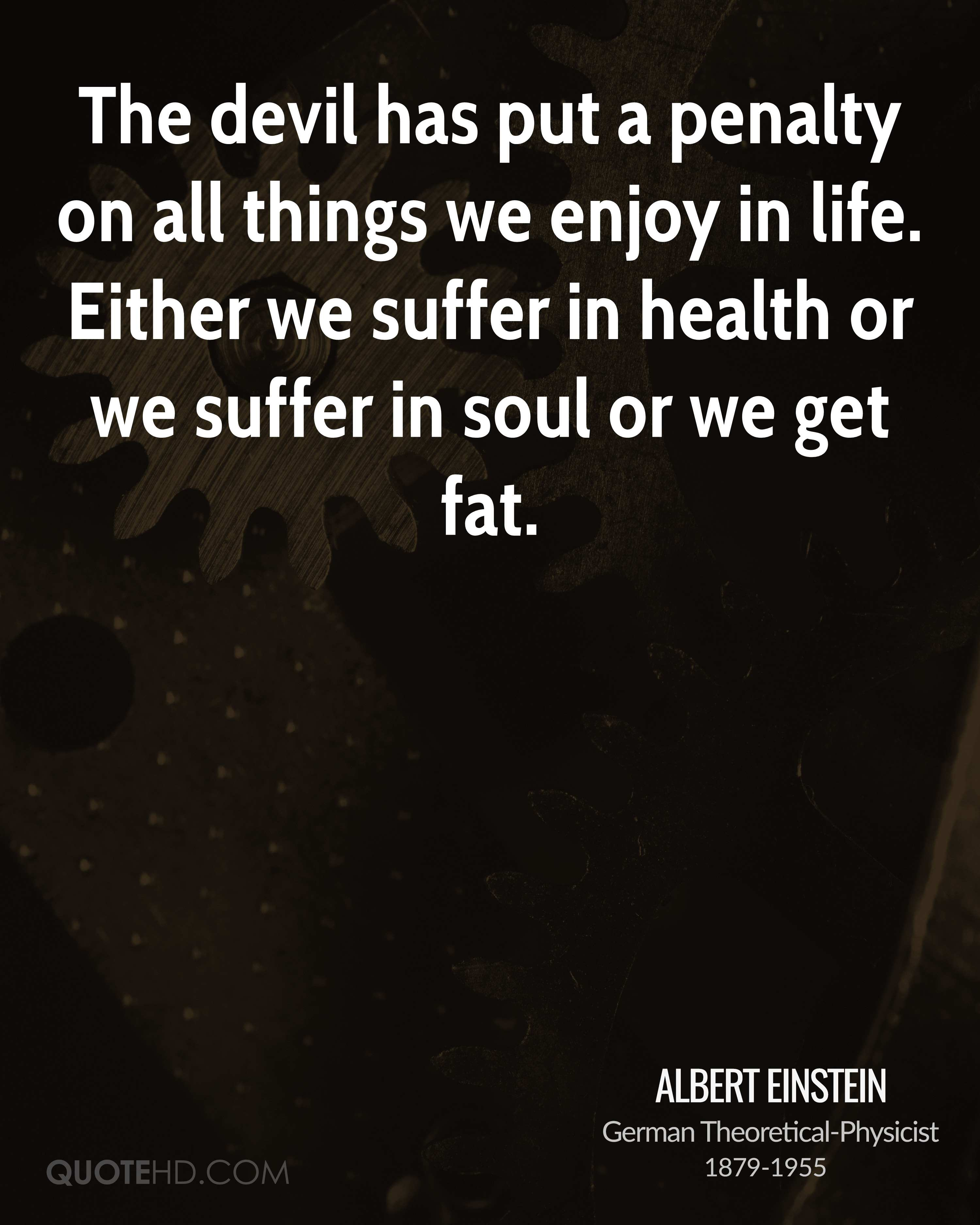 The devil has put a penalty on all things we enjoy in life. Either we suffer in health or we suffer in soul or we get fat.