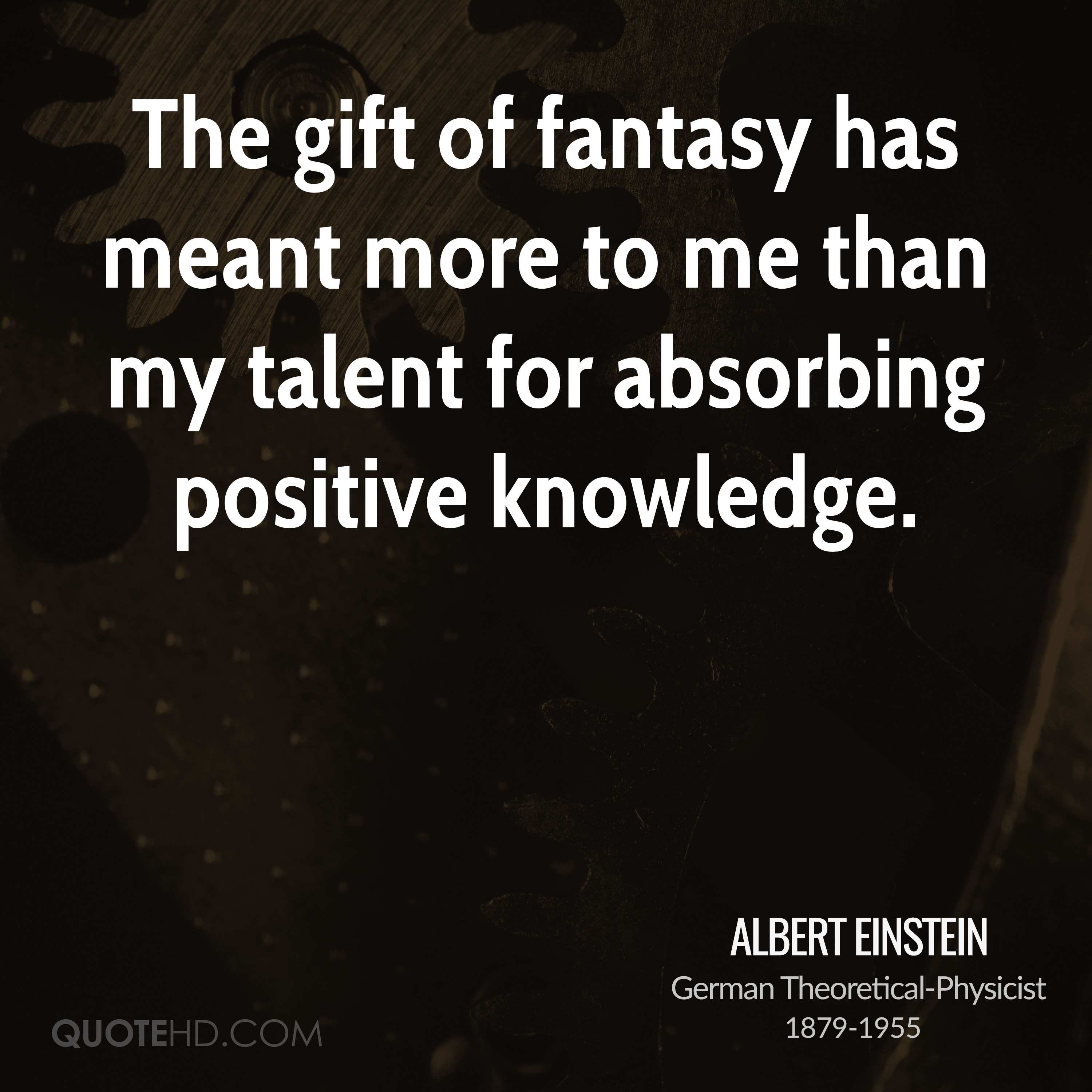 The gift of fantasy has meant more to me than my talent for absorbing positive knowledge.