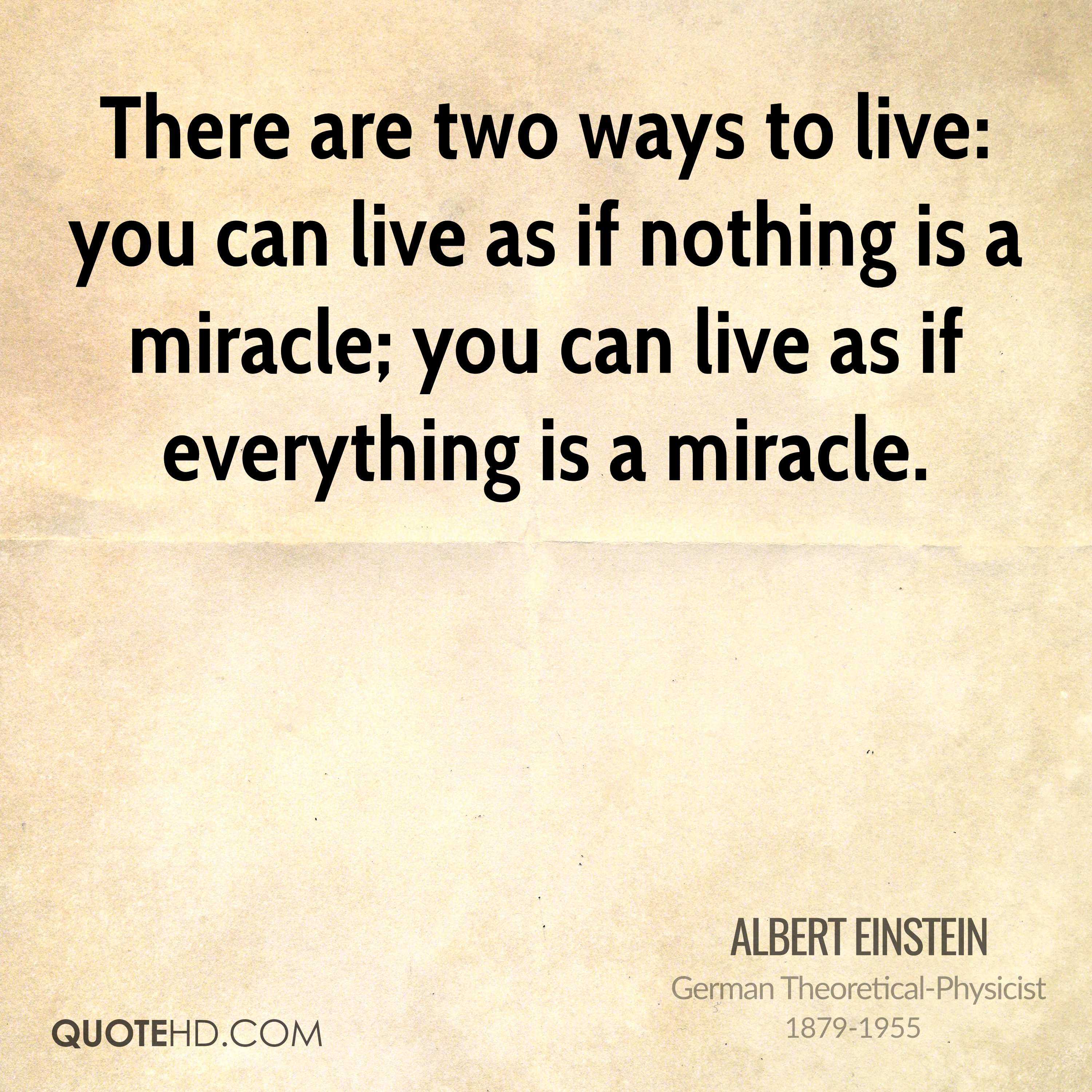 There are two ways to live: you can live as if nothing is a miracle; you can live as if everything is a miracle.