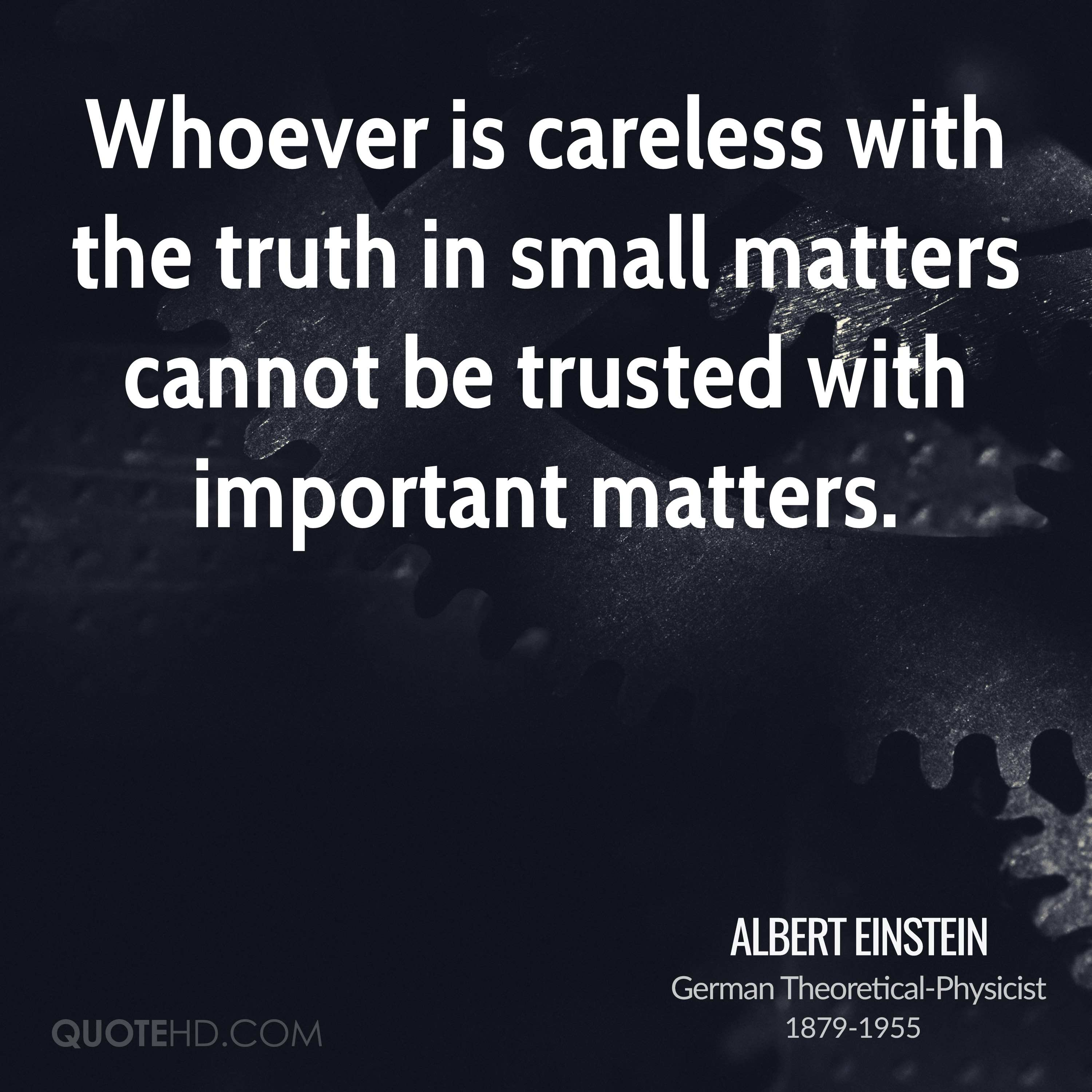 Whoever is careless with the truth in small matters cannot be trusted with important matters.