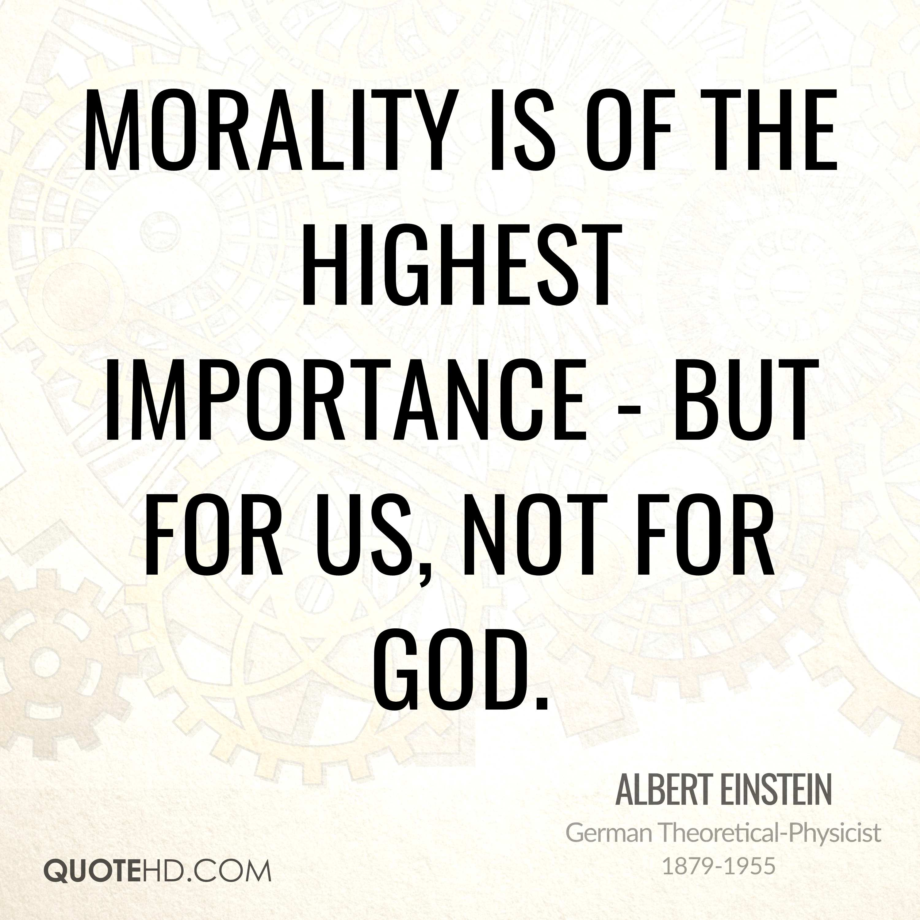 Morality is of the highest importance - but for us, not for God.