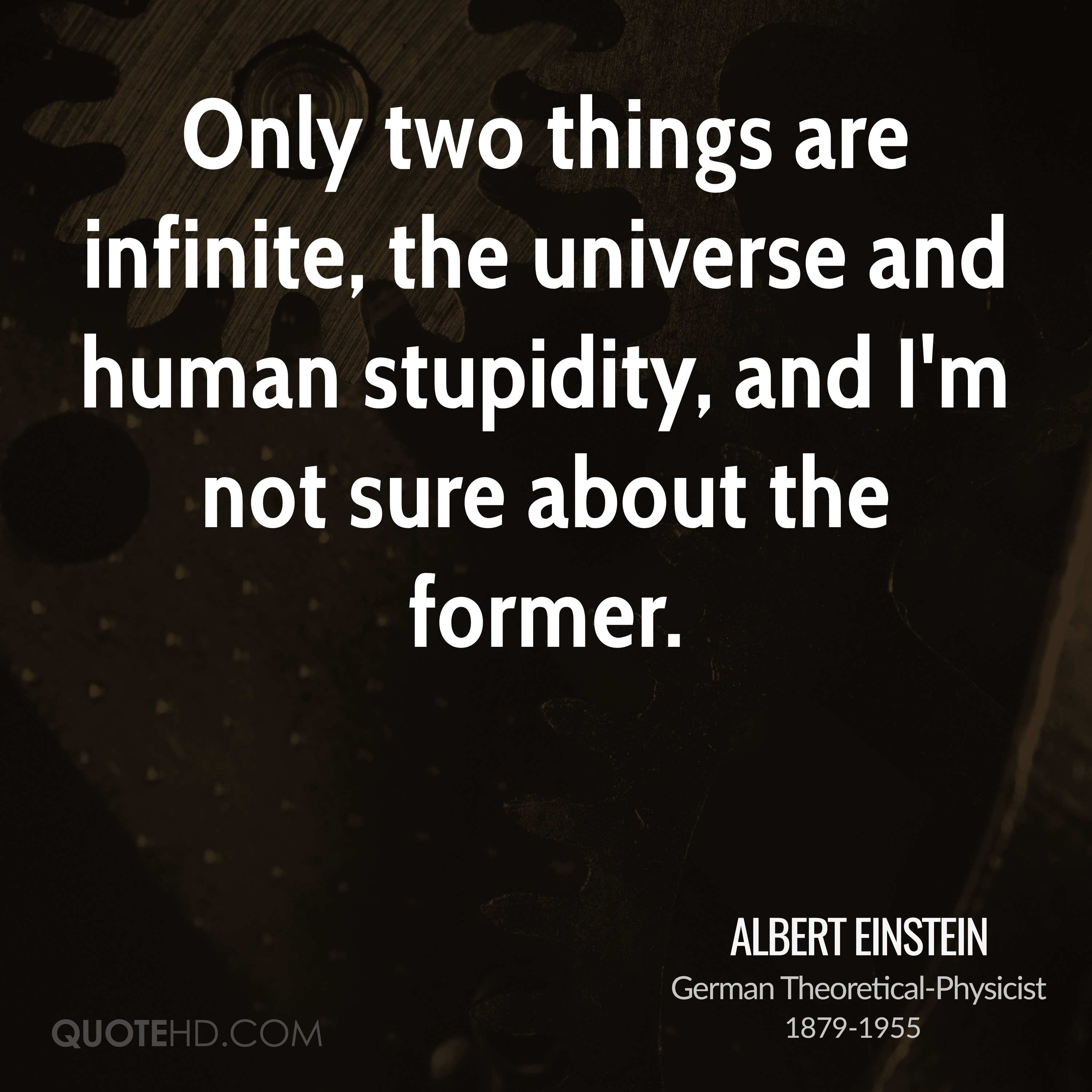 Only two things are infinite, the universe and human stupidity, and I'm not sure about the former.