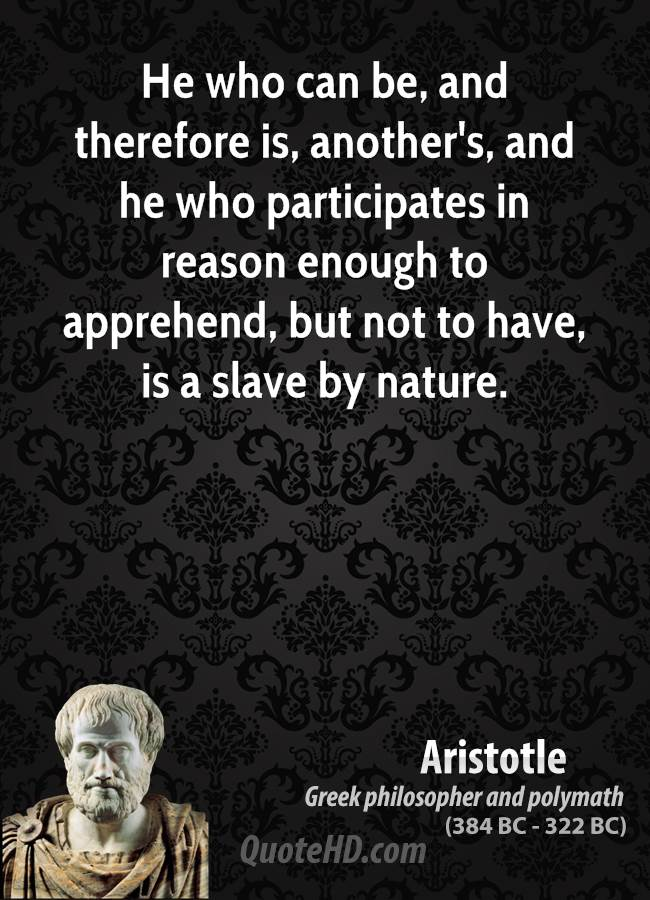 """aristotle and slavery In aristotle's politics he explains that the word slavery or slave can be used in two senses a slave is not only by nature but can also be a slave by law he says """"but that those who take the opposite view [that is, who hold the view that slavery is not natural] have in a certain way right on their side, may be easily seen."""