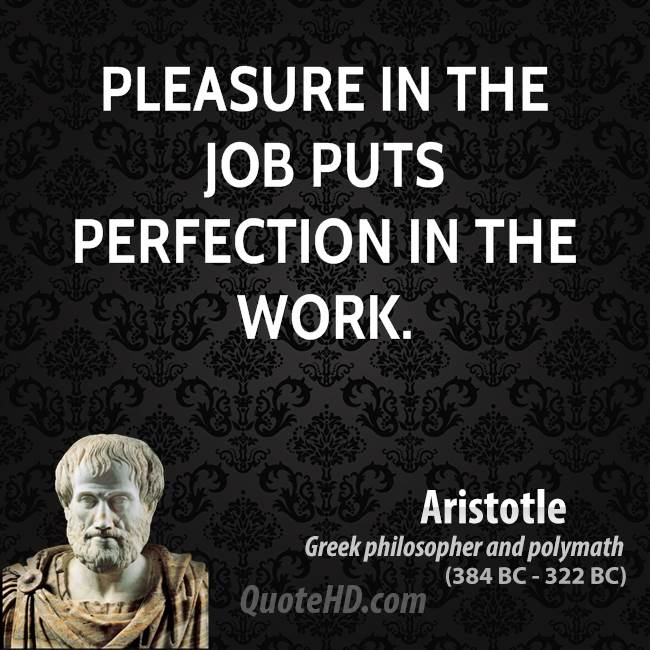 """pleasure in the job puts perfection in the work essay I recently received a kind note from a f1y who got a job offer from one of   comes when the perfectionist is willing to put achievement over and above  and  after a year of working through the therapeutic process, i'm for the  """"the  fortunate people in the world are those whose work is also their pleasure."""