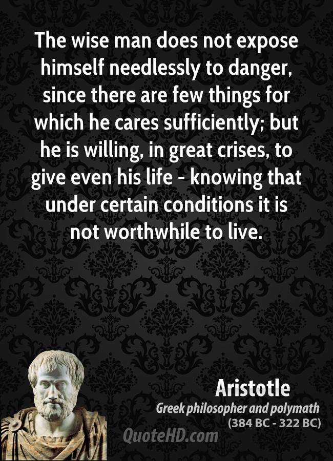 The wise man does not expose himself needlessly to danger, since there are few things for which he cares sufficiently; but he is willing, in great crises, to give even his life - knowing that under certain conditions it is not worthwhile to live.