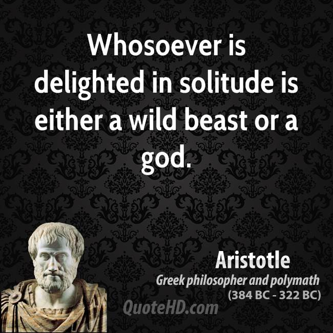 Whosoever is delighted in solitude is either a wild beast or a god.