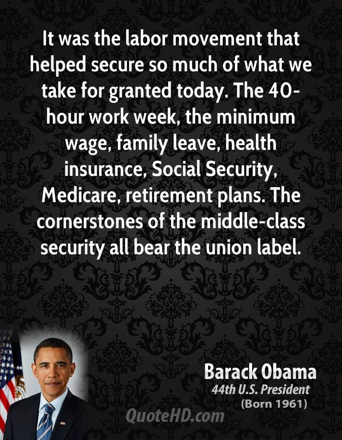 It was the labor movement that helped secure so much of what we take for granted today. The 40-hour work week, the minimum wage, family leave, health insurance, Social Security, Medicare, retirement plans. The cornerstones of the middle-class security all bear the union label.