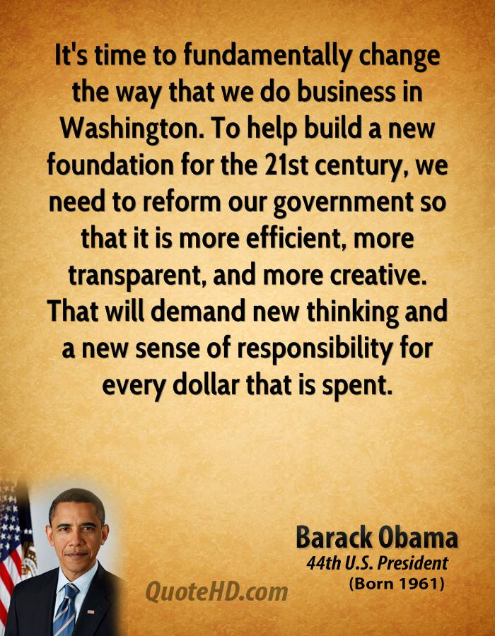 It's time to fundamentally change the way that we do business in Washington. To help build a new foundation for the 21st century, we need to reform our government so that it is more efficient, more transparent, and more creative. That will demand new thinking and a new sense of responsibility for every dollar that is spent.