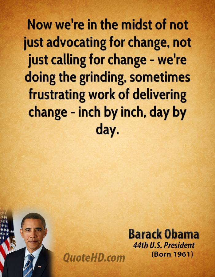 Now we're in the midst of not just advocating for change, not just calling for change - we're doing the grinding, sometimes frustrating work of delivering change - inch by inch, day by day.