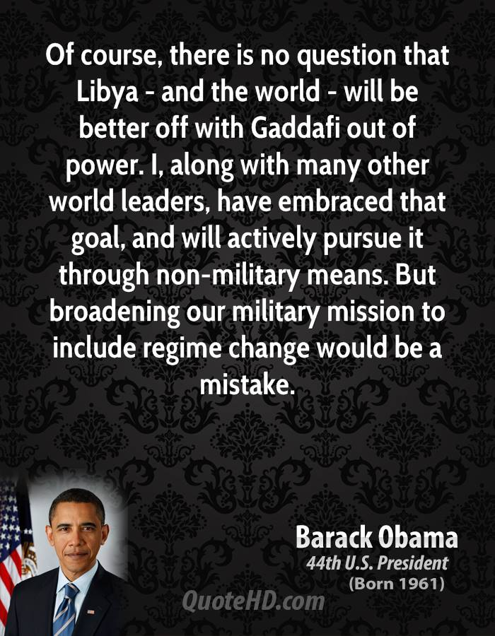 Of course, there is no question that Libya - and the world - will be better off with Gaddafi out of power. I, along with many other world leaders, have embraced that goal, and will actively pursue it through non-military means. But broadening our military mission to include regime change would be a mistake.