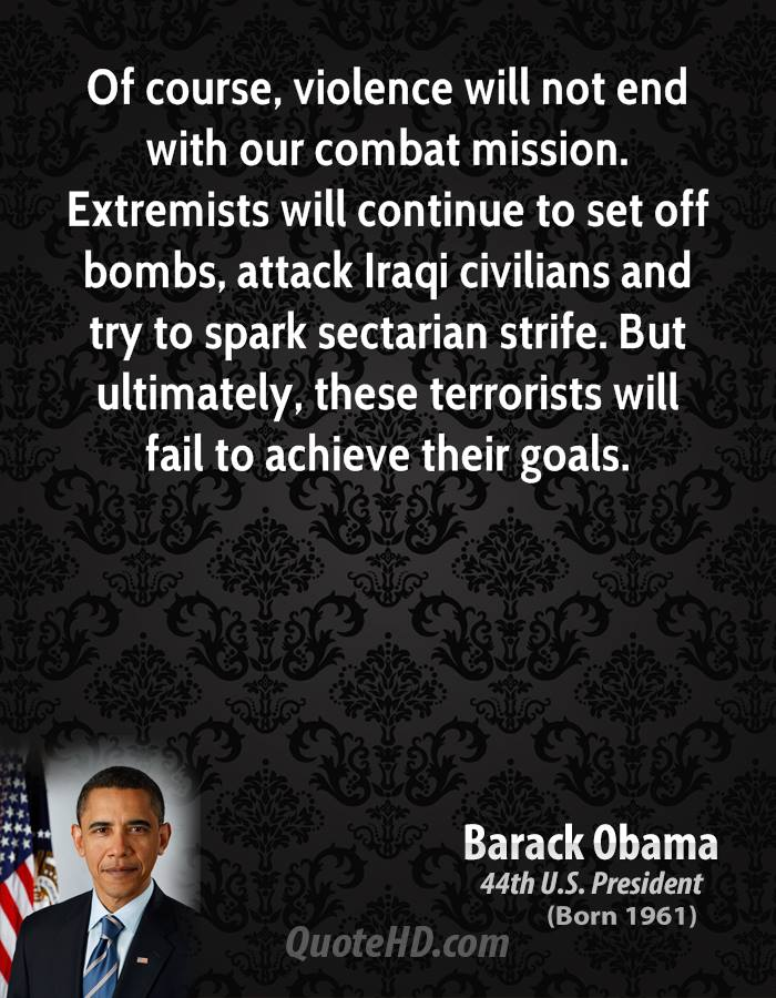 Of course, violence will not end with our combat mission. Extremists will continue to set off bombs, attack Iraqi civilians and try to spark sectarian strife. But ultimately, these terrorists will fail to achieve their goals.