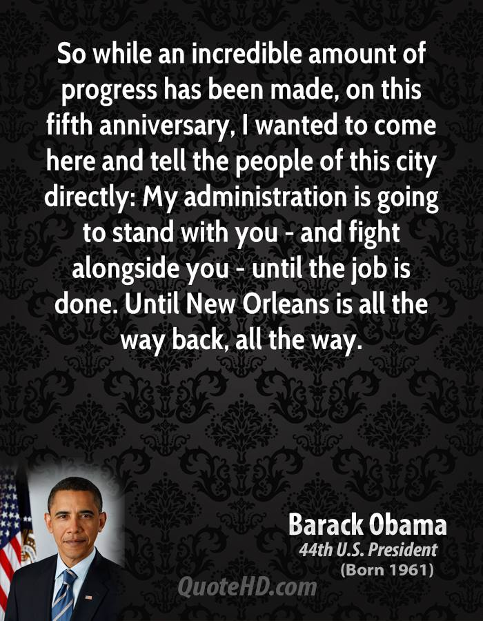 So while an incredible amount of progress has been made, on this fifth anniversary, I wanted to come here and tell the people of this city directly: My administration is going to stand with you - and fight alongside you - until the job is done. Until New Orleans is all the way back, all the way.