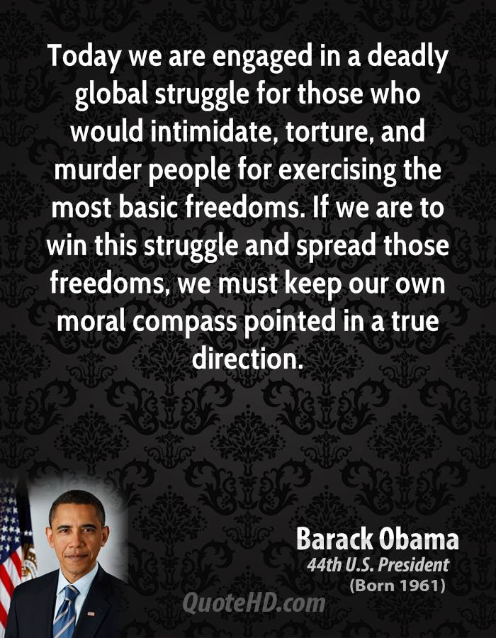 Today we are engaged in a deadly global struggle for those who would intimidate, torture, and murder people for exercising the most basic freedoms. If we are to win this struggle and spread those freedoms, we must keep our own moral compass pointed in a true direction.