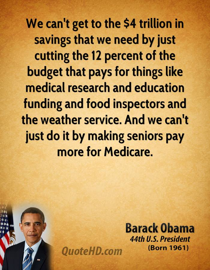We can't get to the $4 trillion in savings that we need by just cutting the 12 percent of the budget that pays for things like medical research and education funding and food inspectors and the weather service. And we can't just do it by making seniors pay more for Medicare.