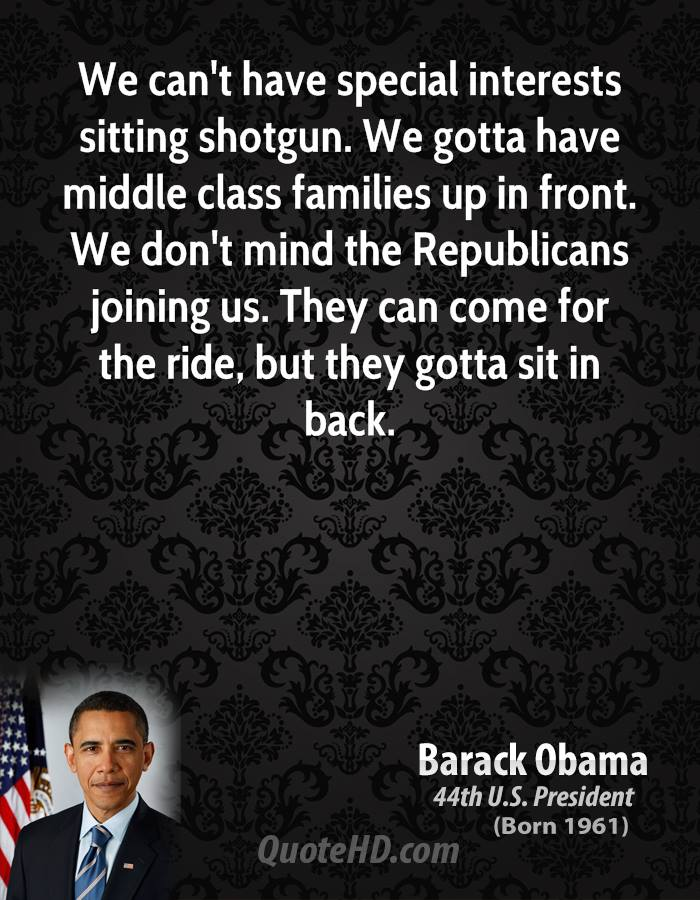 We can't have special interests sitting shotgun. We gotta have middle class families up in front. We don't mind the Republicans joining us. They can come for the ride, but they gotta sit in back.