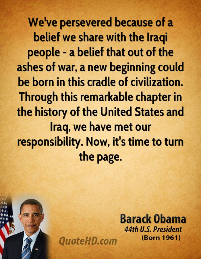 We've persevered because of a belief we share with the Iraqi people - a belief that out of the ashes of war, a new beginning could be born in this cradle of civilization. Through this remarkable chapter in the history of the United States and Iraq, we have met our responsibility. Now, it's time to turn the page.