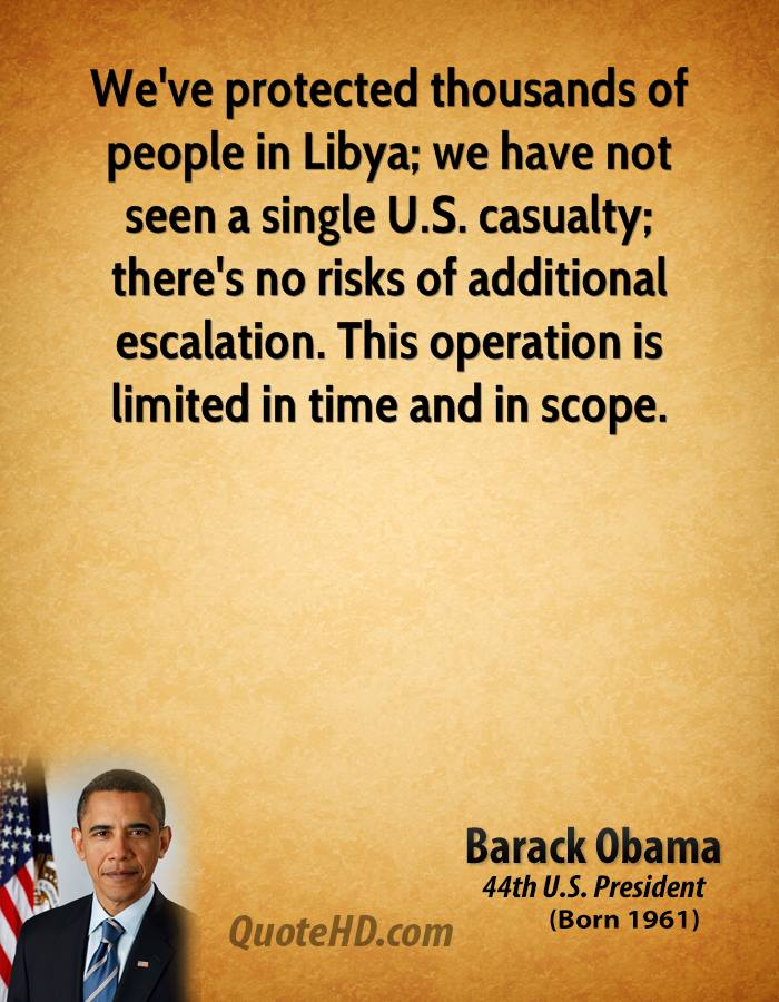We've protected thousands of people in Libya; we have not seen a single U.S. casualty; there's no risks of additional escalation. This operation is limited in time and in scope.
