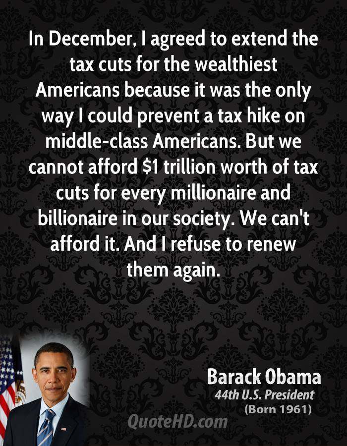 In December, I agreed to extend the tax cuts for the wealthiest Americans because it was the only way I could prevent a tax hike on middle-class Americans. But we cannot afford $1 trillion worth of tax cuts for every millionaire and billionaire in our society. We can't afford it. And I refuse to renew them again.