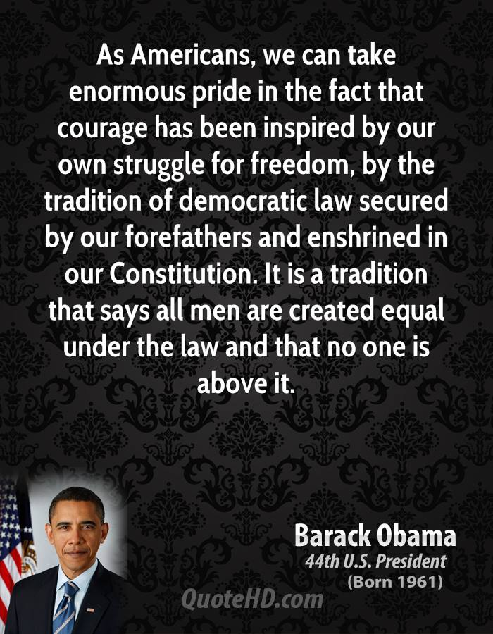 As Americans, we can take enormous pride in the fact that courage has been inspired by our own struggle for freedom, by the tradition of democratic law secured by our forefathers and enshrined in our Constitution. It is a tradition that says all men are created equal under the law and that no one is above it.