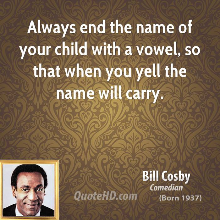 Always end the name of your child with a vowel, so that when you yell the name will carry.