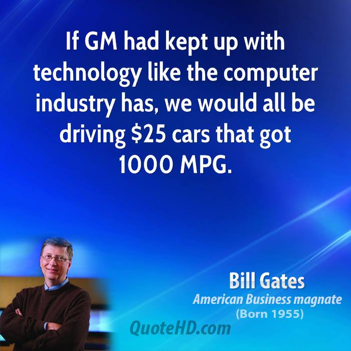If GM had kept up with technology like the computer industry has, we would all be driving $25 cars that got 1000 MPG.